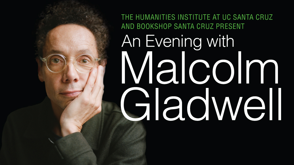 "A black background with Malcolm Gladwell looking forward, left hand on his cheek, with green and white text that says ""The Humanities Institute at UC Santa Cruz and Bookshop Santa Cruz Present An Eventing with Malcolm Gladwell"""